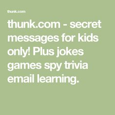 thunk.com - secret messages for kids only! Plus jokes games spy trivia email learning.