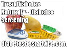 Treat Diabetes Naturally - Diabetes Screening diabetesbestadvice.com