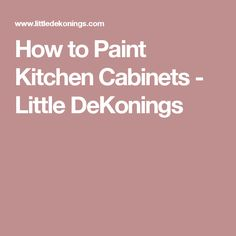 How to Paint Kitchen Cabinets - Little DeKonings