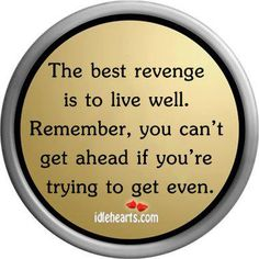 The best revenge is to live well. Remember, you can't get ahead if you're trying to get even. #dailyinspiration