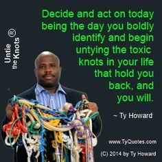 Untie the Knots Quotes. Untying the Knots Quotes. Life Quotes. moving you out of your way. moving you out of the way. motivation quotes. inspiration quotes. motivational quotes. inspirational quotes. relationships. dads. moms. parenting. fatherhood. empowerment quotes. Motivation Magazine. Ty Howard. ( MOTIVATIONmagazine.com )