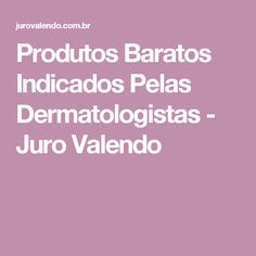 Produtos Baratos Indicados Pelas Dermatologistas - Juro Valendo