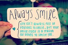 Always smile. Life isn't always full of reasons to smile, but your smile itself is a reason for others to smile too.
