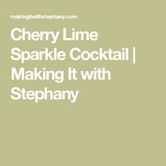 Cherry Lime Sparkle Cocktail | Making It with Stephany