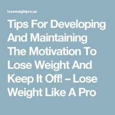 Tips For Developing And Maintaining The Motivation To Lose Weight And Keep It Off! – Lose Weight Like A Pro