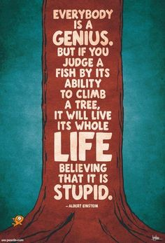 """""""Everybody is a genius. But if you judge a fish by its ability to climb a tree, it will live its whole life believing that it is stupid."""""""