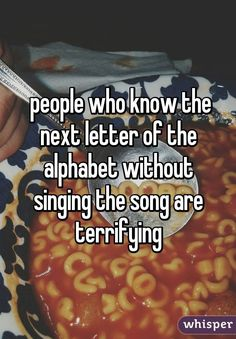 people who know the next letter of the alphabet without singing the song are terrifying