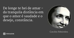 De longe te hei de amar - da tranquila distância em que o amor é saudade e o desejo, constância. — Cecília Meireles