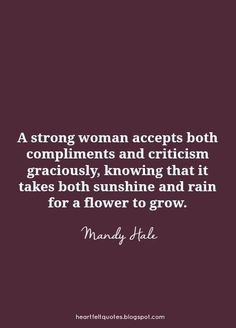 """Inspirational Quotes // """"A strong woman accepts both compliments and criticism graciously, knowing that it takes both sunshine and rain for a flower to grow."""" - Mandy Hale"""