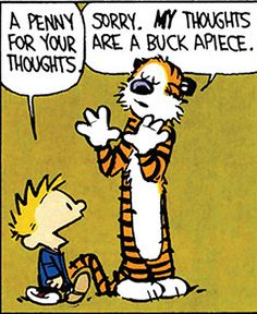 Calvin and Hobbes - I'm sorry, my thoughts are just simply worth more than that! LOL