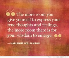 The more room you give yourself to express your true thoughts and feelings the more room there is for your wisdom to emerge.