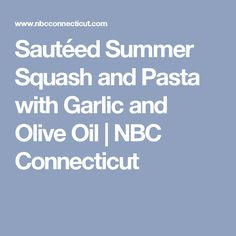 Sautéed Summer Squash and Pasta with Garlic and Olive Oil | NBC Connecticut