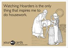 Watching Hoarders is the only thing that inspires me to do housework.