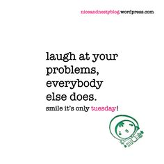 laugh at your problems, everybody else does. #laugh #problem #everybody #tuesday #quote #niceandnesty #nice&nesty #nice #nesty #witty #life #short #serious #smile | check out more niceandnestyblog.wordpress.com