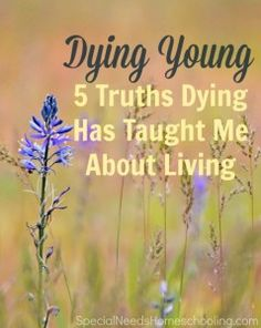 Dying Young: 5 Truths Dying Has Taught Me About Living #hospiceawarenessmonth #hospice