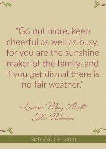 Wise words from Marmee in Little Women! Our mood affects the atmosphere of our homes!