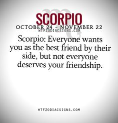 Scorpio: Everyone wants you as the best friend by their side, but not everyone deserves your friendship.   - WTF Zodiac Signs Daily Horoscope!