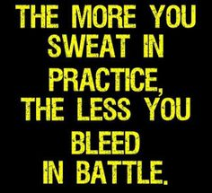 """""""The more you sweat in practice, the less you bleed in battle."""""""