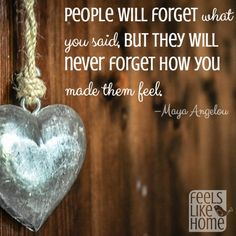 People will forget what you said, but they will never forget how you made them feel.
