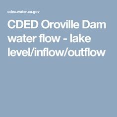 CDED Oroville Dam water flow - lake level/inflow/outflow
