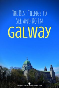 The Best Things to See and Do in Galway — The Whole World or Nothing