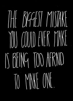 The biggest mistake you could ever make is being too afraid to make one. <-a great quote i want to teach my children