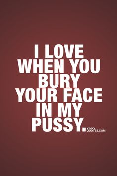 I love when you bury your face in my pussy. ❤ Kinky Quotes ❤ #naughty #sexy #eatpussy