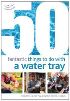 50 Fantastic Things to Do with a Water Tray: Amazon.co.uk: Kirstine Beeley, Alistair Bryce-Clegg: Books