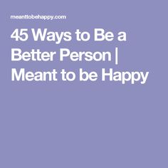 45 Ways to Be a Better Person | Meant to be Happy