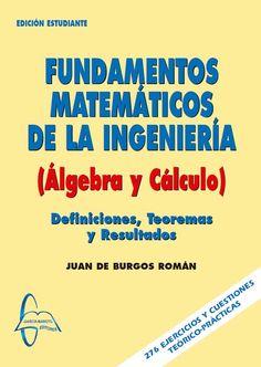 FUNDAMENTOS MATEMÁTICOS DE LA INGENIERÍA Algebra y Cálculo Autor: Juan De Burgos Román  Editorial: García Maroto Editores ISBN: 9788493629922 ISBN ebook: 9788492976218 Páginas: 487 Área: Ciencias y Salud Sección: Matemáticas