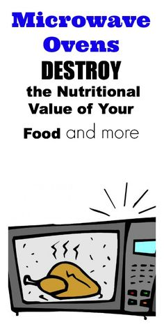 Microwave Ovens destroy the Nutritional Value of Your Food and more