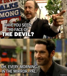 Guy: Have you seen the face of the Devil? Lucifer Morningstar: Oh, every morning in the mirror, pal.
