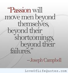 """Joseph Campbell - """"Passion will move men beyond themselves..."""" - http://www.loveoflifequotes.com/inspirational/joseph-campbell-passion-will-move-men-beyond-themselves/"""