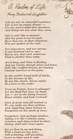 """""""A Psalm of Life"""" by Henry Wadsworth Longfellow. I love this poem, you can call it my favorite too! These words speak to me so much so that I decided to write them down on a piece of paper and stick it in my study, five years by they still remain! Poem Quotes, Wisdom Quotes, Words Quotes, Life Quotes, Sayings, Henry Wadsworth Longfellow, Great Poems, Love Poems, Thoughts"""