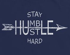Stay Humble. Hustle Hard...would be cool on a shirt