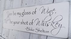 "The greatest bar sign for a country wedding, southern wedding or just home decor!  ""You be my glass of wine, I'll be your shot of whiskey"" ~Blake Shelton #wedding #signs"