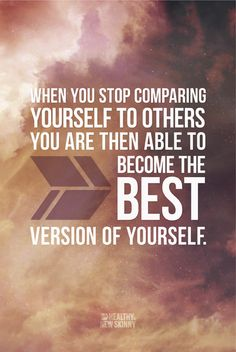 When you stop comparing yourself with others, you are able to become the best version of yourself