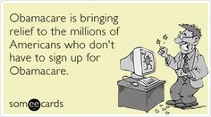 Obamacare is bringing relief to the millions of Americans who don't have to sign up for Obamacare.