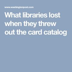 What libraries lost when they threw out the card catalog