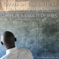 You are on this Earth to learn and learning comes in a variety of ways.~ James Van Praagh