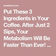 Put These 3 Ingredients in Your Coffee. After Just 2 Sips, Your Metabolism Will Be Faster Than Ever! - eHealthyFood