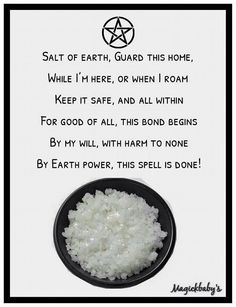 Salt of the Earth, guard this home, While I'm here, or when I roam, Keep it safe, and all within, For good of all, this bond begins By my will, with harm to none By Earth power, this spell is done!
