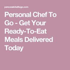 Personal Chef To Go - Get Your Ready-To-Eat Meals Delivered Today