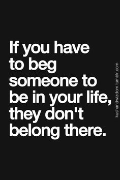 Don't ever beg a person 2 b in your life if they don't want to be in your life then they made the worst mistake of losing the best thing in their life and that would be YOU.  you r worth every second of someones life, even though that someone hasn't come into your life it will happen promise :)