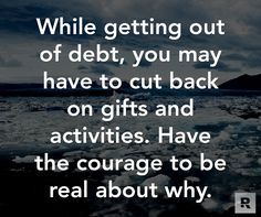 While getting out of debt, you may have to cut back on gifts and activities. Have the courage to be real about why.  12.16.14