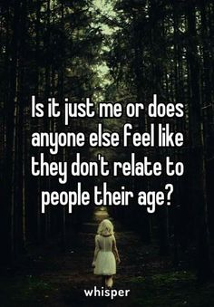 Is it just me or does anyone else feel like they don't relate to people their age? - Is it just me or does anyone else feel like they don't relate to people their age? Vous êtes à l - Quotes Deep Feelings, Hurt Quotes, Real Quotes, Mood Quotes, Funny Quotes, Life Quotes, Meaningful Quotes, Inspirational Quotes, Whisper Quotes