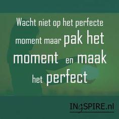 Spreuk – Wacht niet op het perfecte moment maar pak het moment en maak het perfect