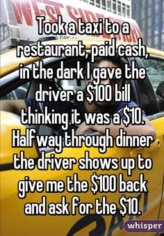Took a taxi to a restaurant, paid cash, in the dark I gave the driver a $100 bill thinking it was a $10. Halfway through dinner the driver shows up to give me the $100 back and ask for the $10.