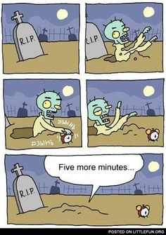 Five more minutes. Zombie.