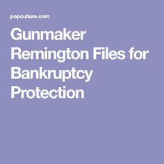 Gunmaker Remington Files for Bankruptcy Protection